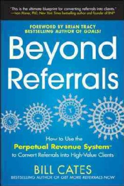 Beyond Referrals: How to Use the Perpetual Revenue System to Convert Referrals into High-Value Clients (Paperback)