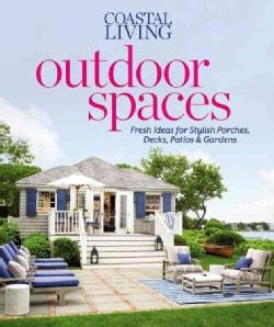 Coastal Living Outdoor Spaces: Fresh Ideas for Stylish Porches, Decks, Patios & Gardens (Paperback)