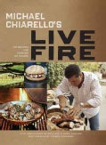 Michael Chiarello's Live Fire: 125 Recipes for Cooking Outdoors (Hardcover)