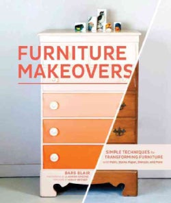 Furniture Makeovers: Simple Techniques for Transforming Furniture with Paint, Stains, Paper, Stencils, and More (Hardcover)