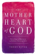 The Mother Heart of God: Unveiling the Mystery of the Father's Maternal Love (Hardcover)