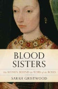 Blood Sisters: The Women Behind the Wars of the Roses (Hardcover)