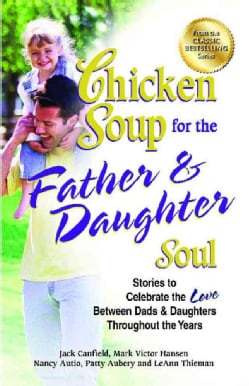 Chicken Soup for the Father & Daughter Soul: Stories to Celebrate the Love Between Dads & Daughters Throughout th... (Paperback)