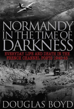 Normandy in the Time of Darkness: Everyday Life and Death in the French Channel Ports 1940-45 (Hardcover)