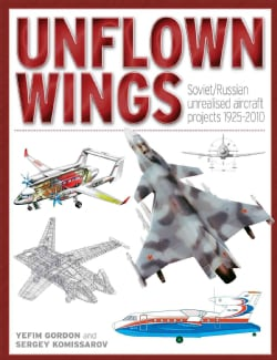 Unflown Wings: Soviet And Russian Unrealised Aircraft Projects 1925-2010 (Hardcover)