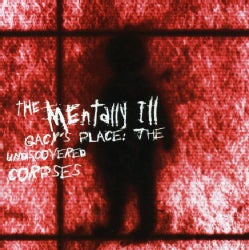 Mentally Ill - Gacy's Place: The Undiscovered Corpses