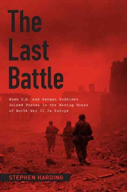 The Last Battle: When U.S. and German Soldiers Joined Forces in the Waning Hours of World War II in Europe (Hardcover)