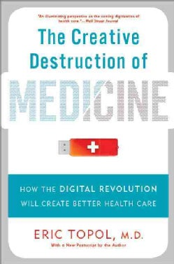 The Creative Destruction of Medicine: How the Digital Revolution Will Create Better Health Care (Paperback)