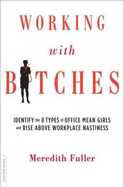Working With Bitches: Identify the Eight Types of Office Mean Girls and Rise Above Workplace Nastiness (Paperback)