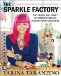 The Sparkle Factory: The Design and Craft of Tarina's Fashion Jewelry and Accessories (Paperback)