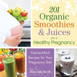 201 Organic Smoothies & Juices for a Healthy Pregnancy: Nutrient-Rich Recipes for Your Pregnancy Diet (Paperback)