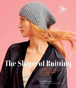 The Shape of Knitting: A Master Class in Increases, Decreases, and Other Forms of Shaping Wtih 20+ Projects (Hardcover)
