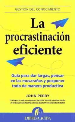 La procrastinacion eficiente / The Art of Procrastination: Guia Para Dar Largas, Pensar En Las Musaranas Y Pospo... (Paperback)