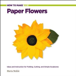 How to Make 100 Paper Flowers: Ideas and Instruction for Folding, Cutting, and Simple Sculptures (Spiral bound)
