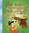 You Wouldn't Want to Explore With Lewis and Clark!: An Epic Journey You'd Rather Not Make (Hardcover)