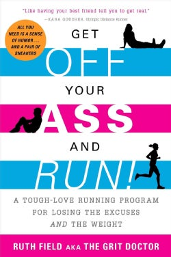 Get Off Your Ass and Run!: A Tough-Love Running Program for Losing the Excuses and the Weight (Paperback)
