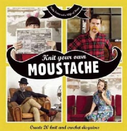 Knit Your Own Moustache: Create 20 Knit and Crochet Disguises (Hardcover)
