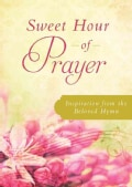 Sweet Hour of Prayer: Inspiration from the Beloved Hymn (Paperback)