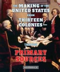 The Making Of The United States From Thirteen Colonies-Through Primary Sources (Hardcover)