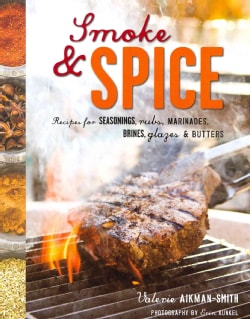 Smoke & Spice: Recipes for Seasonings, Rubs, Marinades, Brines, Glazes & Butters (Hardcover)