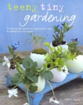 Teeny Tiny Gardening: 35 Step-by-step Projects and Inspirational Ideas for Gardening in Tiny Spaces (Hardcover)