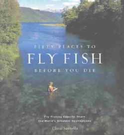 Fifty Places to Fly Fish Before You Die: Fly-Fishing Experts Share the World's Greatest Destinations (Hardcover)