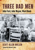 Three Bad Men: John Ford, John Wayne, Ward Bond (Paperback)