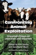 Confronting Animal Exploitation: Grassroots Essays on Liberation and Veganism (Paperback)