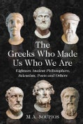 The Greeks Who Made Us Who We Are: Eighteen Ancient Philosophers, Scientists, Poets and Others (Paperback)