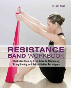 Resistance Band Workbook: Illustrated Step-by-Step Guide to Stretching, Strengthening and Rehabilitative Techniques (Paperback)
