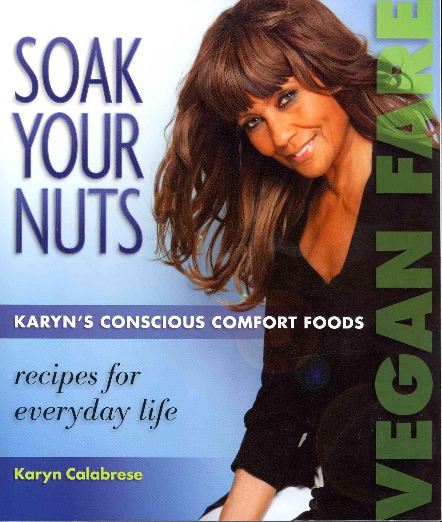 Soak Your Nuts: Karyn's Conscious Comfort Foods, Vegan Fare, Raw Recipes (Paperback)