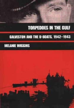Torpedoes in the Gulf: Galveston and the U-Boats 1942-1943 (Paperback)