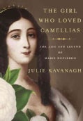 The Girl Who Loved Camellias: The Life and Legend of Marie Duplessis (Hardcover)