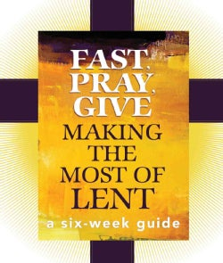Fast, Pray, Give: Making the Most of Lent, A Six-Week Guide (Paperback)