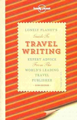 Lonely Planet's Guide to Travel Writing: Expert Advice from the World's Leading Travel Publisher (Paperback)