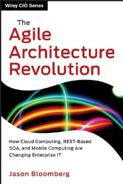 The Agile Architecture Revolution: How Cloud Computing, REST-Based SOA, and Mobile Computing Are Changing Enterpr... (Hardcover)