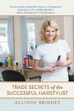 Trade Secrets of the Successful Hairstylist: The Successful Hairstylist�s Proven Techniques for Making a Lot More... (Paperback)