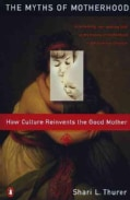 The Myths of Motherhood: How Culture Reinvents the Myth of the Good Mother (Paperback)