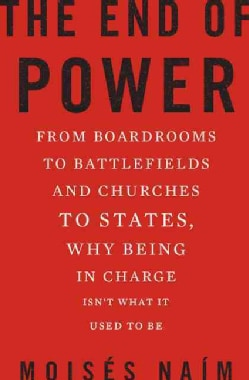 The End of Power: From Boardrooms to Battlefields and Churches to States, Why Being in Charge Isn't What It Used ... (Hardcover)