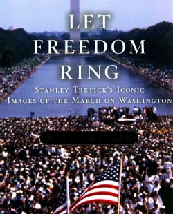Let Freedom Ring: Stanley Tretick's Iconic Images of the March on Washington (Hardcover)