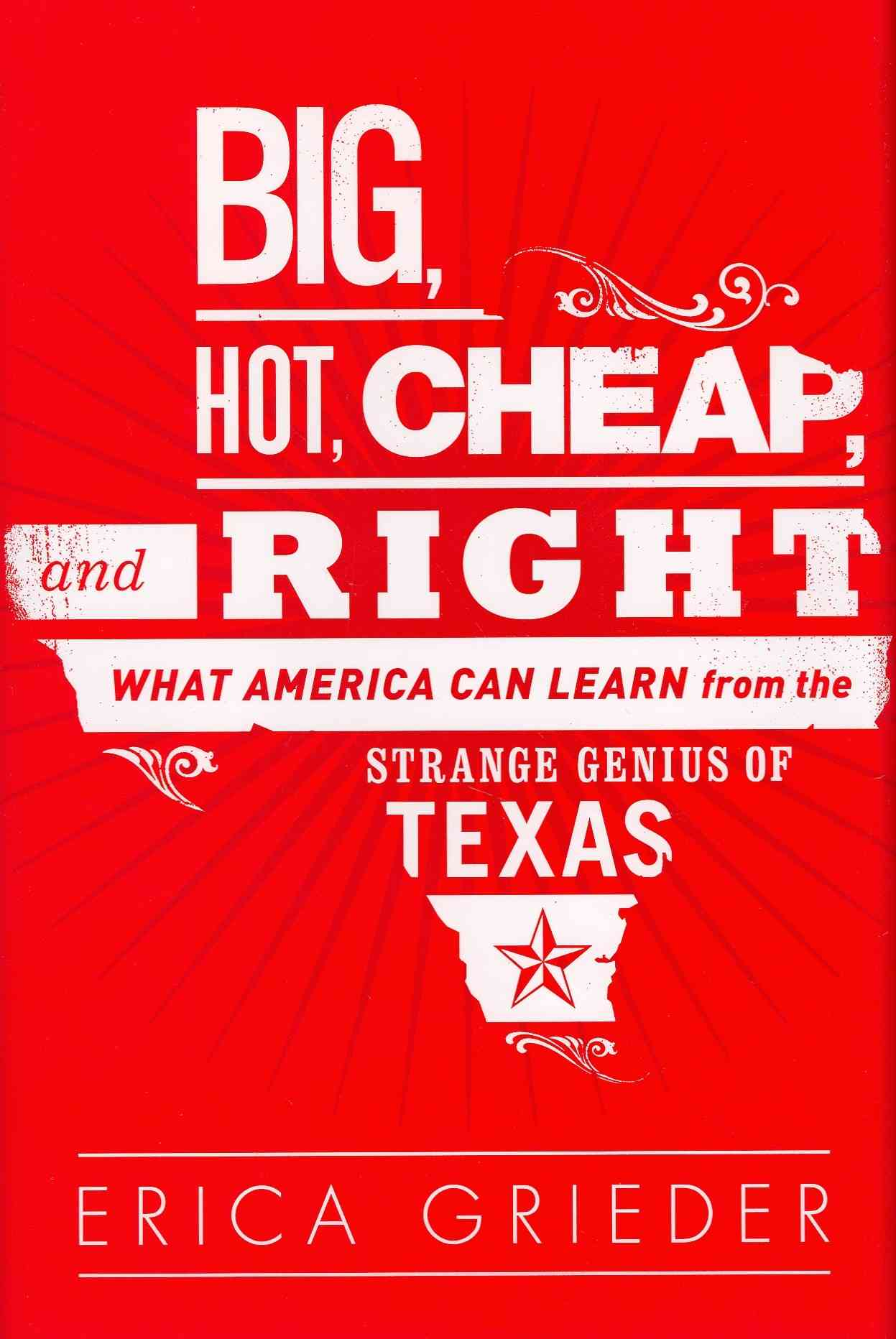 Big, Hot, Cheap, and Right: What America Can Learn from the Strange Genius of Texas (Hardcover)