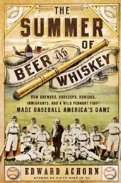 The Summer of Beer and Whiskey: How Brewers, Barkeeps, Rowdies, Immigrants, and a Wild Pennant Fight Made Basebal... (Hardcover)