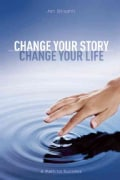 Change Your Story, Change Your Life: A Path to Success (Paperback)