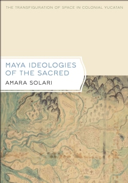 Maya Ideologies of the Sacred: The Transfiguration of Space in Colonial Yucatan (Hardcover)