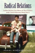 Radical Relations: Lesbian Mothers, Gay Fathers, and Their Children in the United States Since World War II (Hardcover)