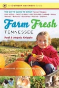 Farm Fresh Tennessee: The Go-To Guide to Great Farmers' Markets, Farm Stands, Farms, U-Picks, Kids' Activities, L... (Paperback)