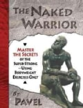 The Naked Warrior: Master the Secrets of the Super-Strong--Using Bodyweight Exercises Only (Paperback)