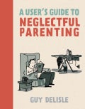 A User's Guide to Neglectful Parenting (Paperback)