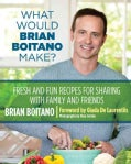 What Would Brian Boitano Make?: Fresh and Fun Recipes for Sharing with Family and Friends (Hardcover)