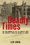 Deadly Times: The 1910 Bombing of the Los Angeles Times and America's Forgotten Decade of Terror (Hardcover)